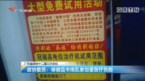 广东省政协十二届三次会议 政协委员:保健品市场乱象加重医疗负担