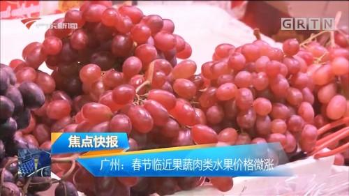 广州:春节临近果蔬肉类水果价格微涨