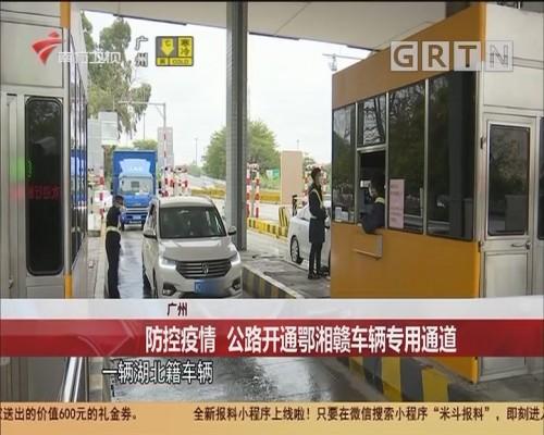 广州:防控疫情 公路开通鄂湘赣车辆专用通道