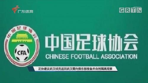 足协建议武汉球员返回武汉需向俱乐部报备并自然隔离观察