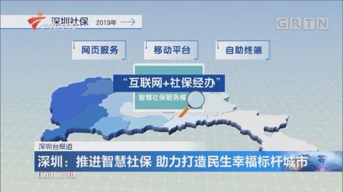 深圳:推进智慧社保 助力打造民生幸福标杆城市