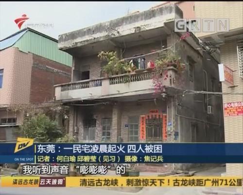 东莞:一民宅凌晨起火 四人被困