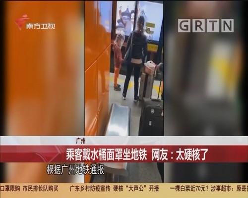 广州 乘客戴水桶面罩坐地铁 网友:太硬核了