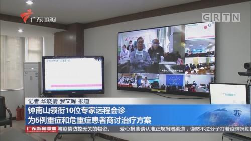 钟南山领衔10位专家远程会诊 为5例重症和危重症患者商讨治疗方案