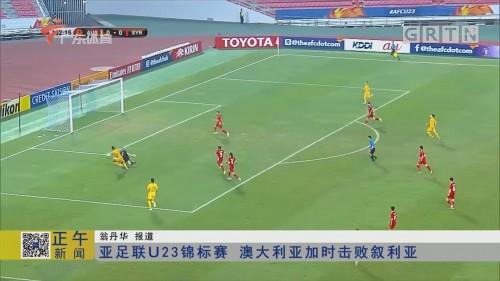 亚足联U23锦标赛 澳大利亚加时击败叙利亚