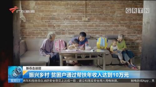 新春走基层:振兴乡村 贫困户通过帮扶年收入达到10万元