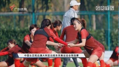 中国女足抵达澳大利亚出战东京奥运会预选赛