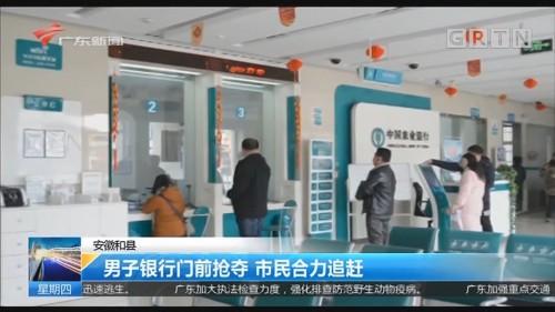 安徽和县 男子银行门前抢夺 市民合力追赶