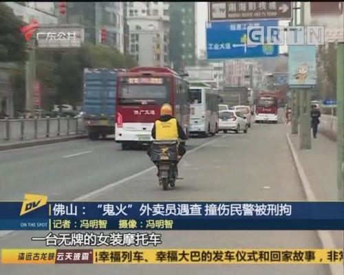 """(DV现场)佛山:""""鬼火""""外卖员遇查 撞伤民警被刑拘"""