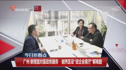 """今日多看点 广州:新增面对面政务服务 越秀区设""""政企会客厅""""解难题"""