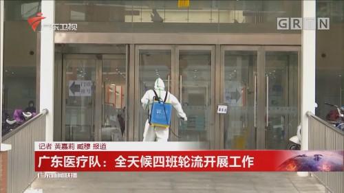 广东医疗队:全天候四班轮流开展工作