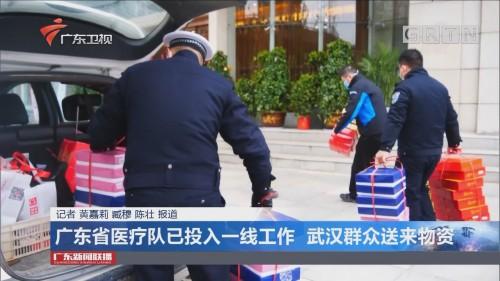 广东省医疗队已投入一线工作 武汉群众送来物资