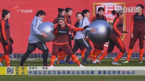 中国女足武汉备战奥运会预选赛 赛事或将更改地点