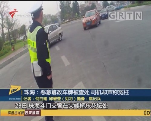 (DV现场)珠海:恶意篡改车牌被查处 司机却声称冤枉