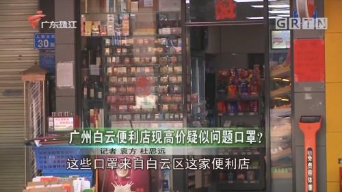 广州白云便利店现高价疑似问题口罩?