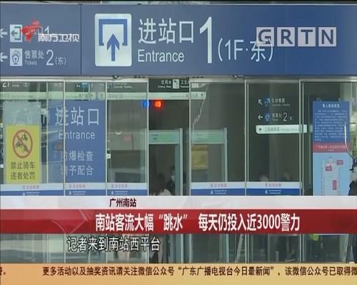 """广州南站:南站客流大幅""""跳水"""" 每天仍投入近3000警力"""