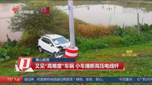 """佛山顺德:又见""""高难度""""车祸 小车撞断高压电线杆"""