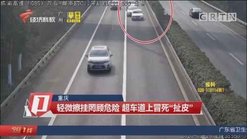 """重庆 轻微擦挂罔顾危险 超车道上冒死""""扯皮"""""""