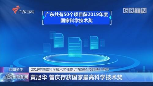 2019年国家科学技术奖揭晓 广东50个项目榜上有名 黄旭华 曾庆存获国家最高科学技术奖
