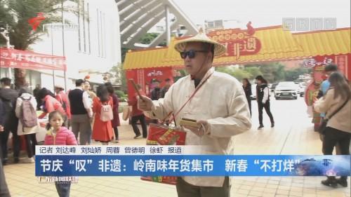 """节庆""""叹""""非遗:岭南味年货集市 新春""""不打烊"""""""