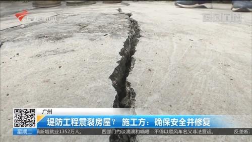 广州 堤防工程震裂房屋?施工方:确保安全并修复