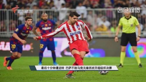 最后十分钟遭逆转 巴萨不敌马竞无缘西班牙超级杯决赛