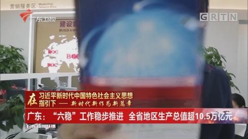 """广东:""""六稳""""工作稳步推进 全省地区生产总值超10.5万亿元"""