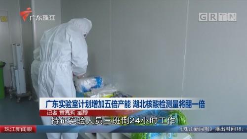 广东实验室计划增加五倍产能 湖北核酸检测量将翻一倍