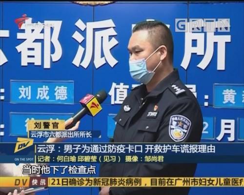 (DV现场)云浮:男子为通过防疫卡口 开救护车谎报理由