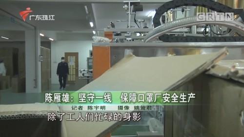 陈雁雄:坚守一线 保障口罩厂安全生产