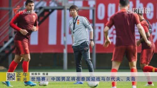 世预赛:中国男足将在泰国迎战马尔代夫、关岛