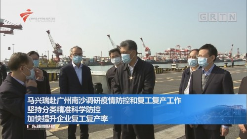马兴瑞赴广州南沙调研疫情防控和复工复产工作 坚持分类精准科学防控 加快提升企业复工复产率