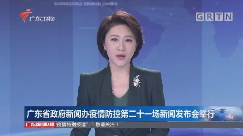 广东省政府新闻办疫情防控第二十一场新闻发布会举行