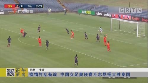 疫情打乱备战 中国女足奥预赛斗志昂扬大胜泰国
