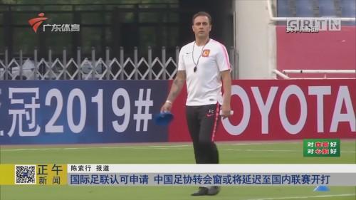国际足联认可申请 中国足协转会窗或将延迟至国内联赛开打