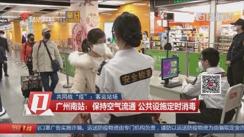 """共同战""""疫"""":客运站场 广州南站:保持空气流通 公共设施定时消毒"""