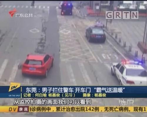 """(DV现场)东莞:男子拦住警车 开车门""""霸气送温暖"""""""
