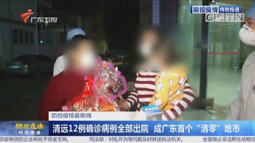 """防控疫情最前线:清远12例确诊病例全部出院 成广东首个""""清零""""地市"""
