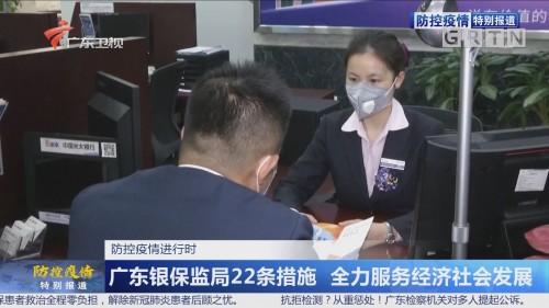 防控疫情进行时:广东银保监局22条措施 全力服务经济社会发展