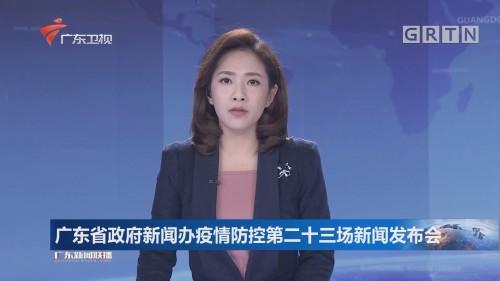 广东省政府新闻办疫情防控第二十三场新闻发布会