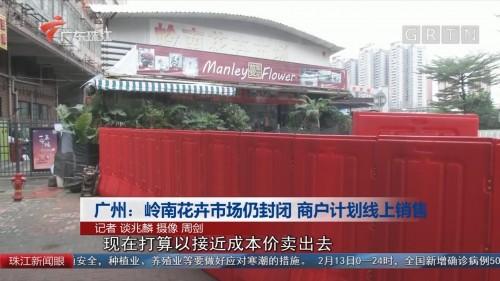 广州:岭南花卉市场仍封闭 商户计划线上销售