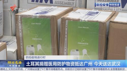 土耳其捐赠医用防护物资抵达广州 今天送达武汉
