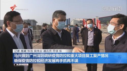 马兴瑞到广州深圳调研疫情防控和重大项目复工复产情况 确保疫情防控和经济发展两手抓两不误