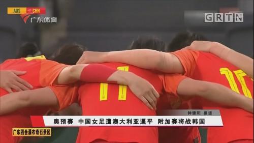 奥预赛 中国女足遭澳大利亚逼平 附加赛将战韩国