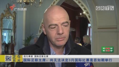 国际足联主席:尚无法决定3月国际比赛是否如期举行