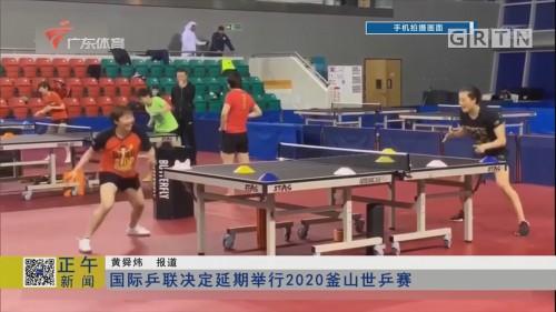 国际乒联决定延期举行2020釜山世乒赛