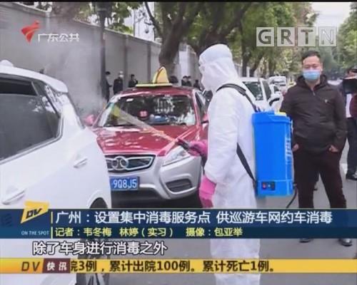 (DV现场)广州:设置集中消毒服务点 供巡游车网约车消毒