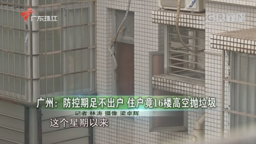 广州:防控期足不出户 住户竟16楼高空抛垃圾