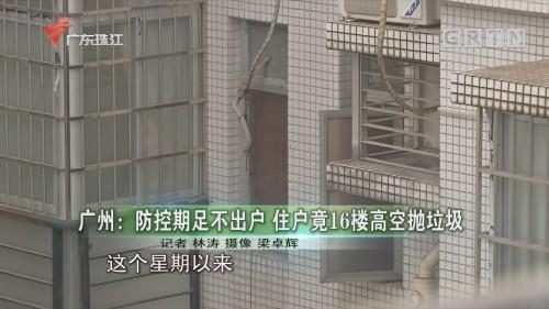 广州:防控期足不出户 住户竟16楼高空抛垃圾