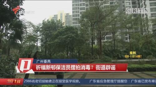 广州番禺:祈福新邨保洁员摆拍消毒?街道辟谣